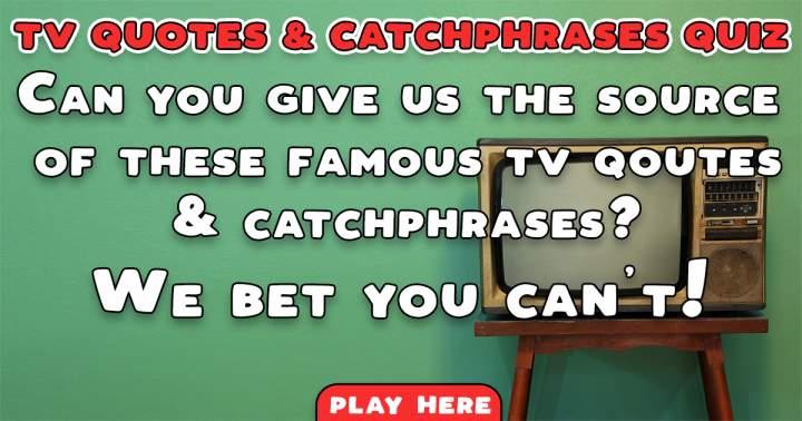 TV Quotes & Catchphrases Quiz